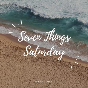 Seven Things Saturday:  Week One
