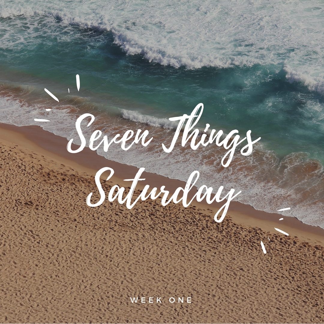 Seven Things Saturday, Week One